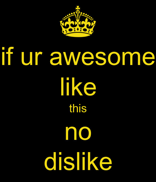 if ur awesome like this no dislike