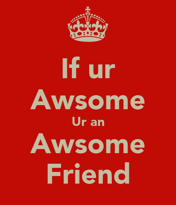 If ur Awsome Ur an Awsome Friend