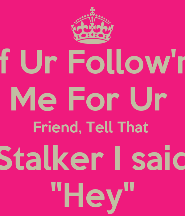 "If Ur Follow'n Me For Ur  Friend, Tell That  Stalker I said ""Hey"""