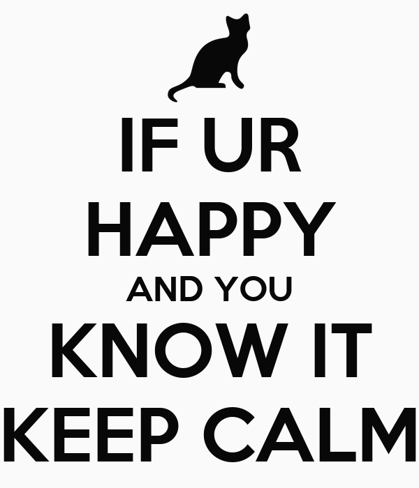 IF UR HAPPY AND YOU KNOW IT KEEP CALM
