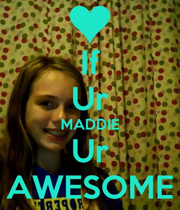 If Ur MADDIE Ur AWESOME
