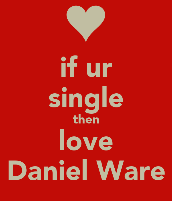 if ur single then love Daniel Ware