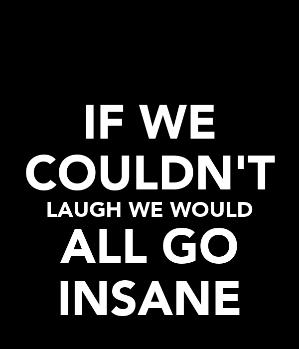 IF WE COULDN'T LAUGH WE WOULD ALL GO INSANE