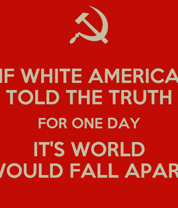 IF WHITE AMERICA TOLD THE TRUTH FOR ONE DAY IT'S WORLD WOULD FALL APART
