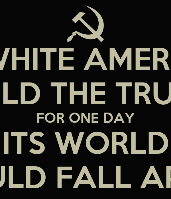 IF WHITE AMERICA TOLD THE TRUTH FOR ONE DAY ITS WORLD WOULD FALL APART
