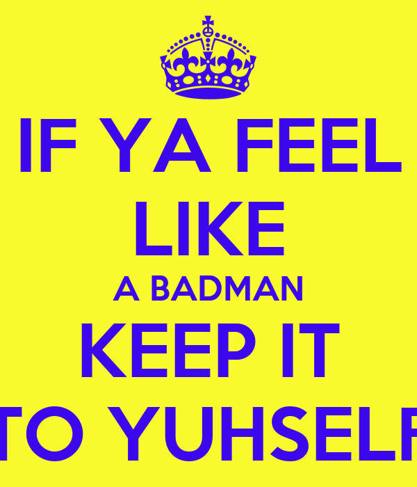 IF YA FEEL LIKE A BADMAN KEEP IT TO YUHSELF