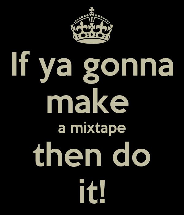If ya gonna make  a mixtape then do it!