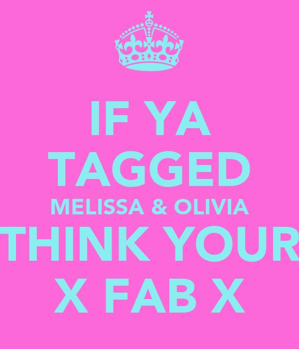 IF YA TAGGED MELISSA & OLIVIA THINK YOUR X FAB X