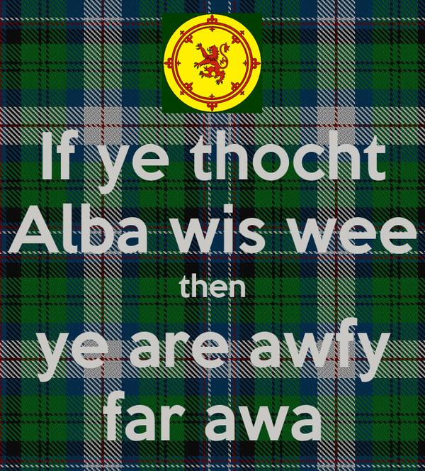 If ye thocht Alba wis wee then ye are awfy far awa