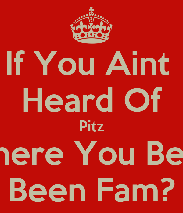 If You Aint  Heard Of Pitz Where You Been Been Fam?