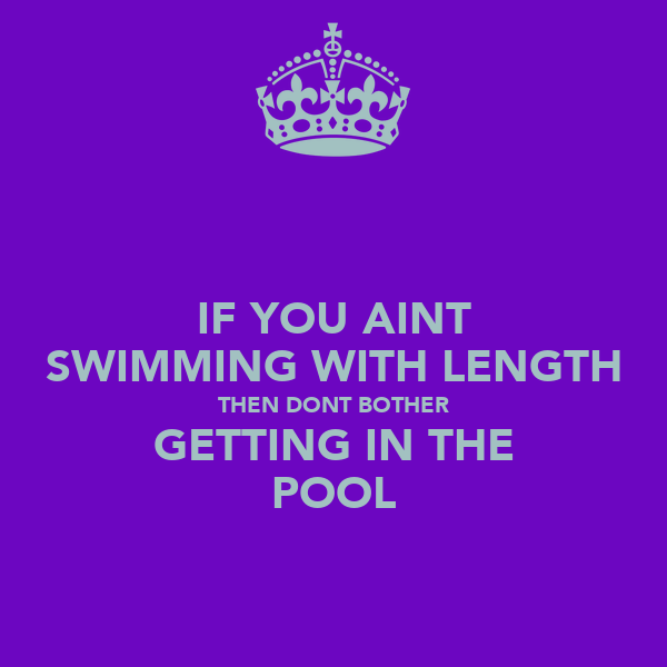 IF YOU AINT SWIMMING WITH LENGTH THEN DONT BOTHER GETTING IN THE POOL