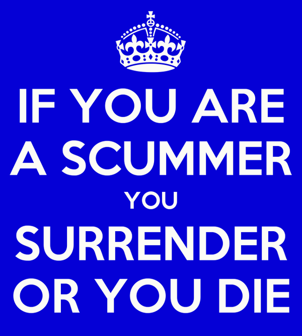 IF YOU ARE A SCUMMER YOU SURRENDER OR YOU DIE