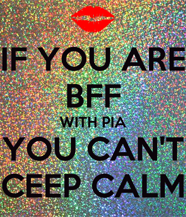 IF YOU ARE BFF WITH PIA YOU CAN'T CEEP CALM