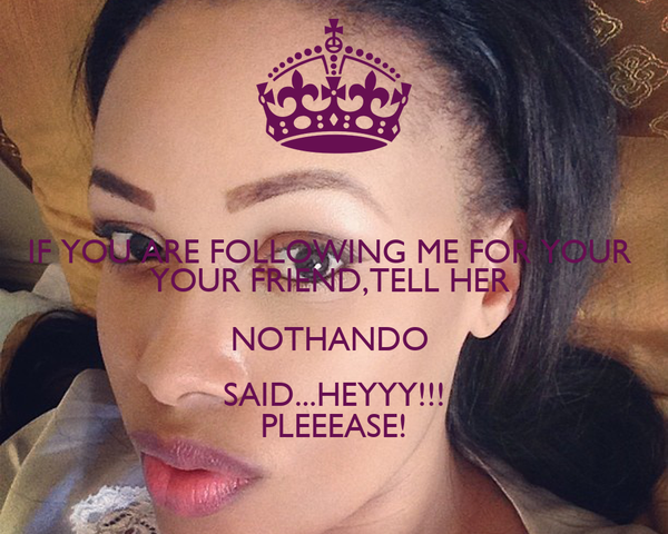 IF YOU ARE FOLLOWING ME FOR YOUR  YOUR FRIEND,TELL HER  NOTHANDO  SAID...HEYYY!!! PLEEEASE!