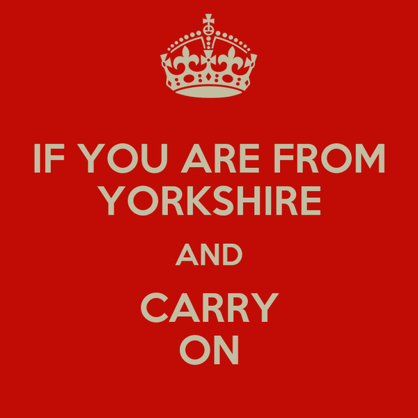 IF YOU ARE FROM YORKSHIRE AND CARRY ON