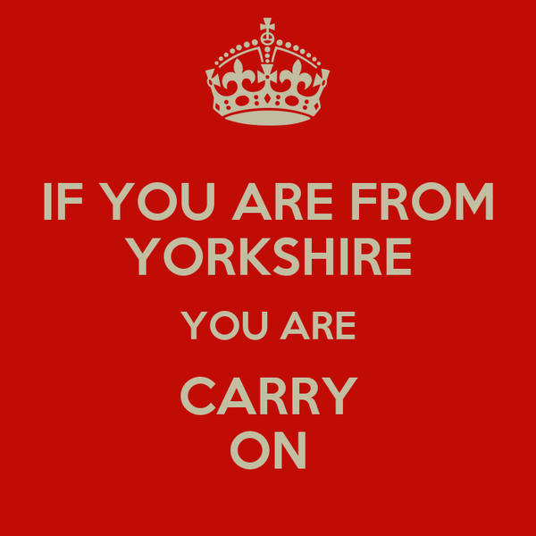 IF YOU ARE FROM YORKSHIRE YOU ARE CARRY ON