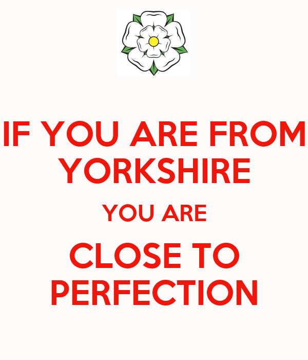 IF YOU ARE FROM YORKSHIRE YOU ARE CLOSE TO PERFECTION