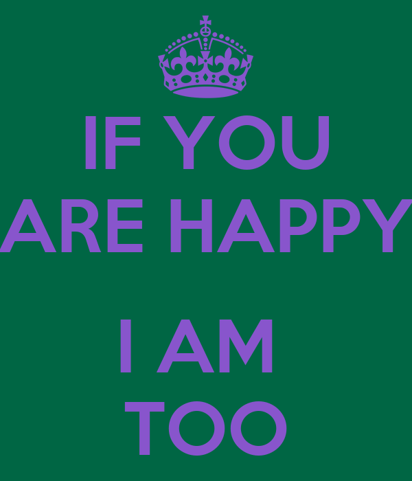 IF YOU ARE HAPPY  I AM  TOO