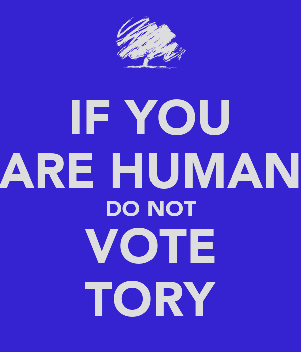 IF YOU ARE HUMAN DO NOT VOTE TORY