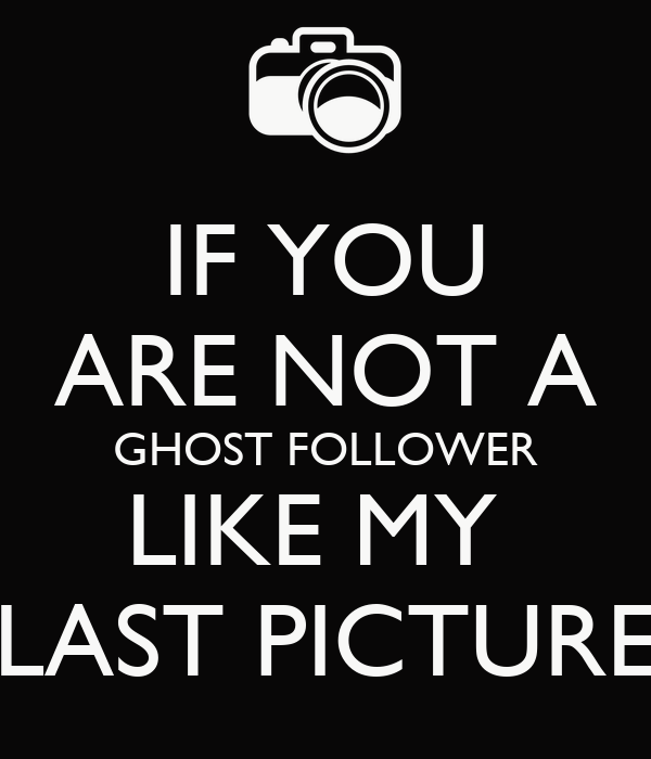 IF YOU ARE NOT A GHOST FOLLOWER LIKE MY  LAST PICTURE