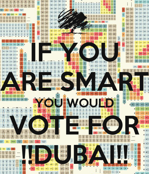 IF YOU ARE SMART YOU WOULD VOTE FOR !!DUBAI!!