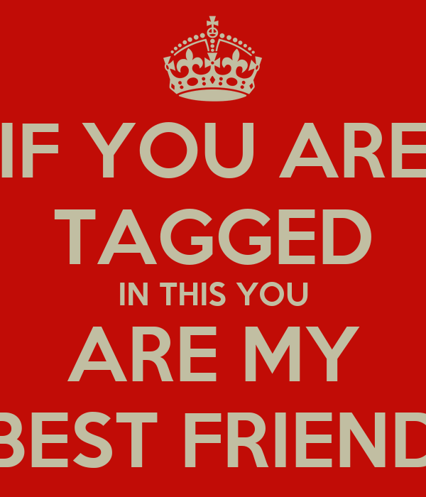 IF YOU ARE TAGGED IN THIS YOU ARE MY BEST FRIEND