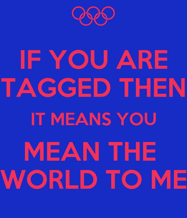 IF YOU ARE TAGGED THEN IT MEANS YOU MEAN THE  WORLD TO ME