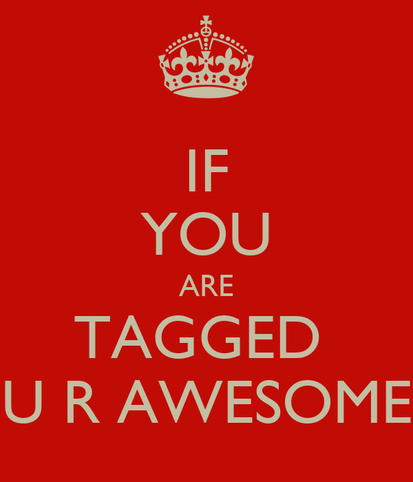 IF YOU ARE TAGGED  U R AWESOME