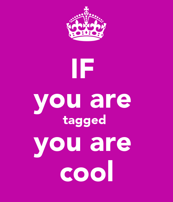 IF  you are  tagged  you are  cool