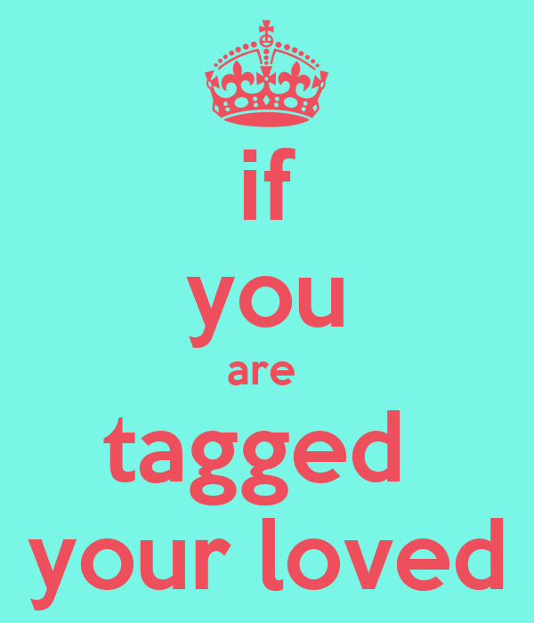 if you are  tagged  your loved