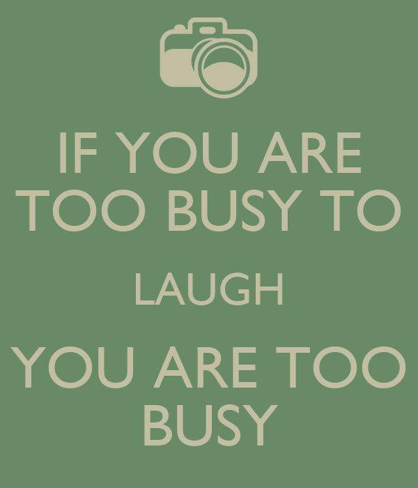 IF YOU ARE TOO BUSY TO LAUGH YOU ARE TOO BUSY