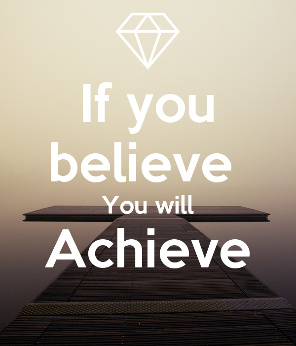 If you believe  You will Achieve