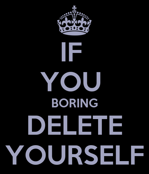 IF  YOU  BORING DELETE YOURSELF