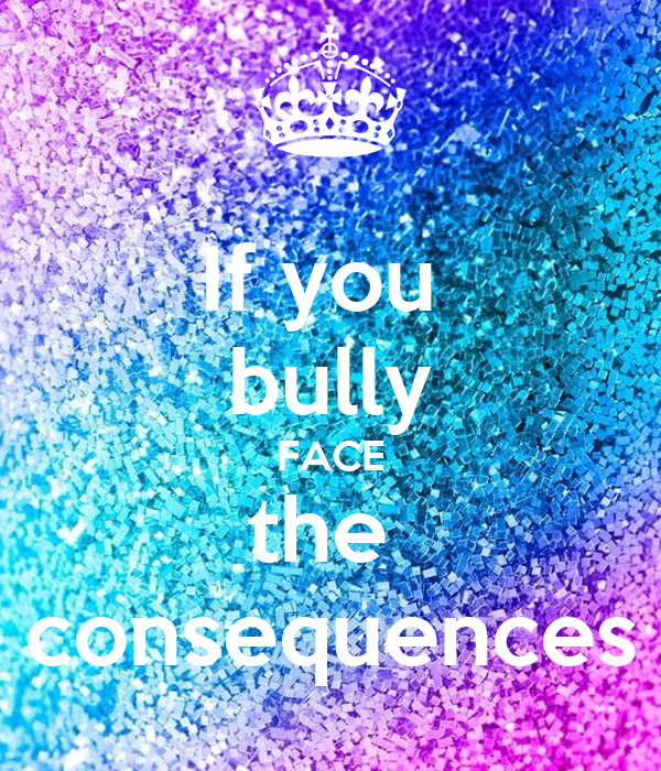 If you  bully FACE the  consequences