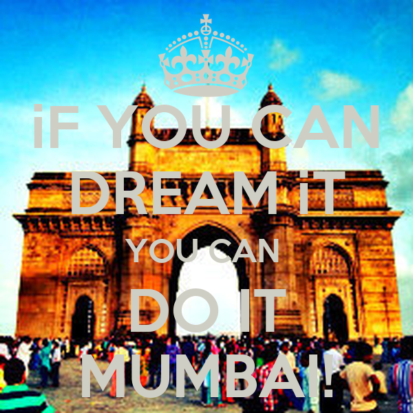 iF YOU CAN DREAM iT YOU CAN  DO IT MUMBAI!