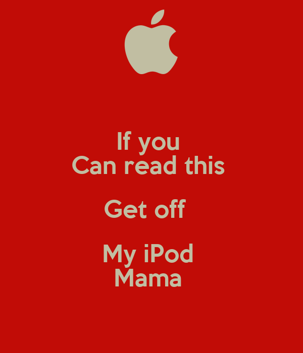 If you  Can read this  Get off   My iPod  Mama