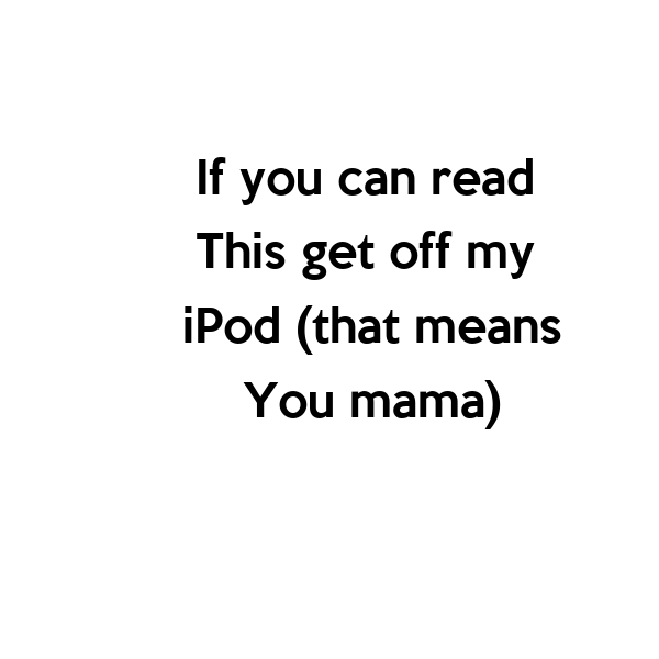 If you can read  This get off my  iPod (that means You mama)