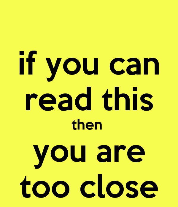 if you can read this then  you are too close