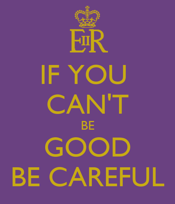 IF YOU  CAN'T BE GOOD BE CAREFUL