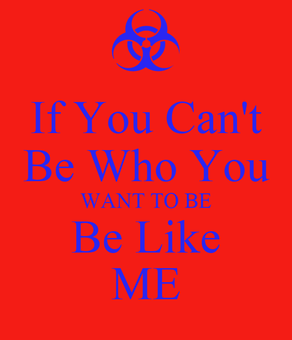 If You Can't Be Who You WANT TO BE Be Like ME