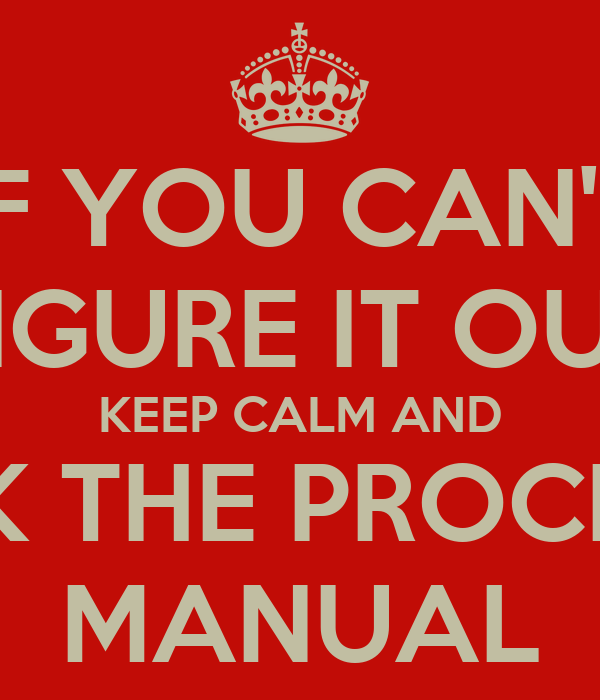 IF YOU CAN'T FIGURE IT OUT KEEP CALM AND CHECK THE PROCEDURE MANUAL