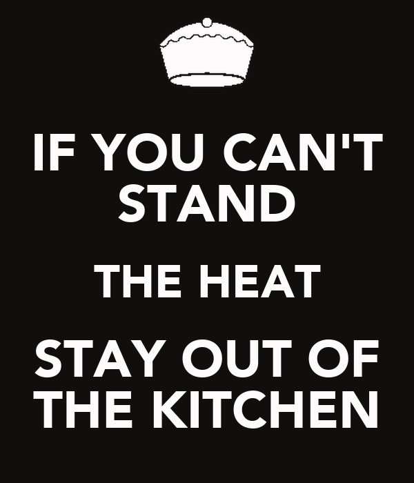 IF YOU CAN'T STAND THE HEAT STAY OUT OF THE KITCHEN