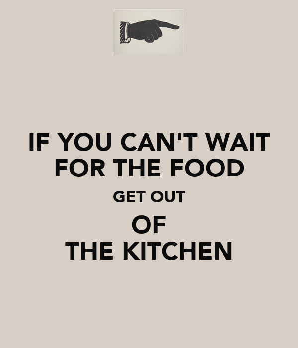 IF YOU CAN'T WAIT FOR THE FOOD GET OUT OF THE KITCHEN