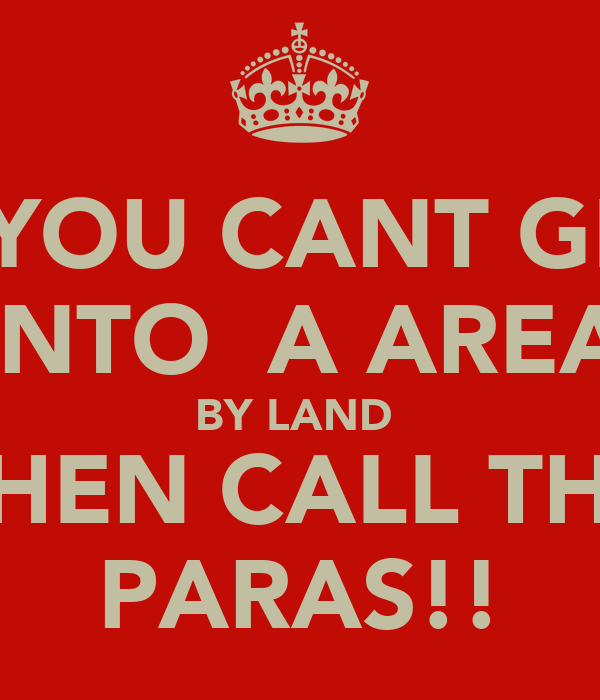 IF YOU CANT GET  INTO  A AREA BY LAND  THEN CALL THE PARAS!!