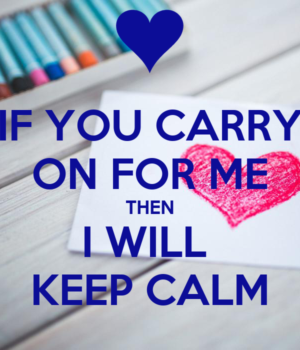 IF YOU CARRY ON FOR ME THEN I WILL  KEEP CALM