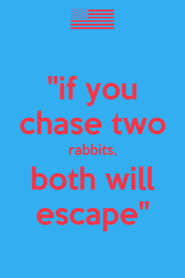 """""""if you chase two rabbits, both will escape"""""""