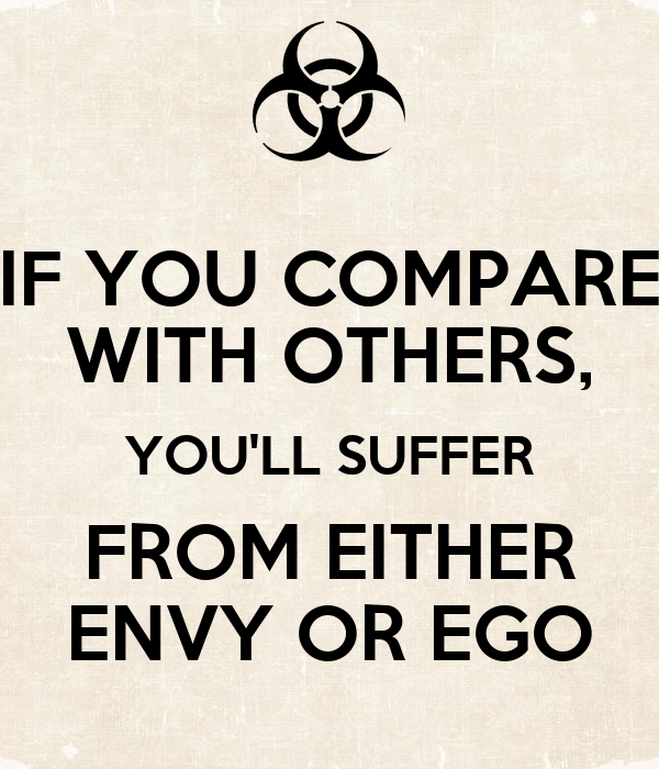 IF YOU COMPARE WITH OTHERS, YOU'LL SUFFER FROM EITHER ENVY OR EGO