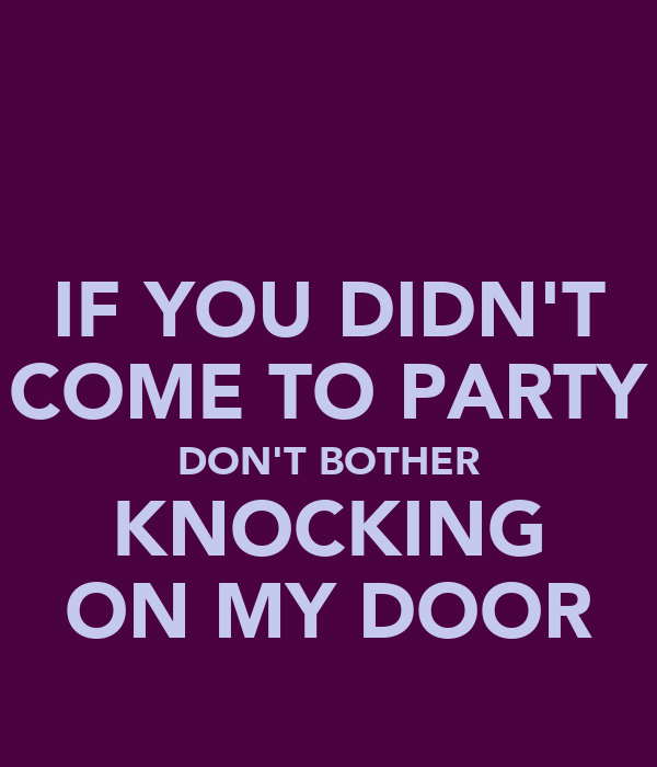 IF YOU DIDN'T COME TO PARTY DON'T BOTHER KNOCKING ON MY DOOR