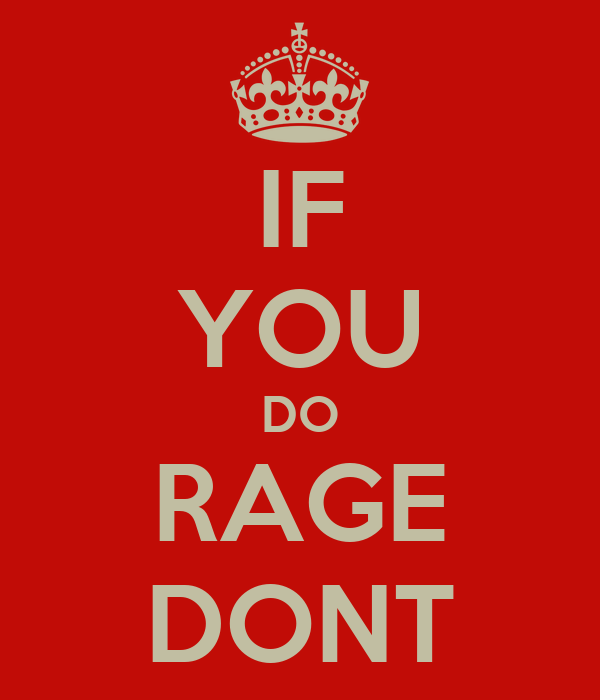 IF YOU DO RAGE DONT