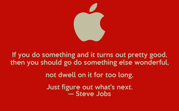 If you do something and it turns out pretty good, then you should go do something else wonderful, not dwell on it for too long. Just figure out what's next. — Steve Jobs